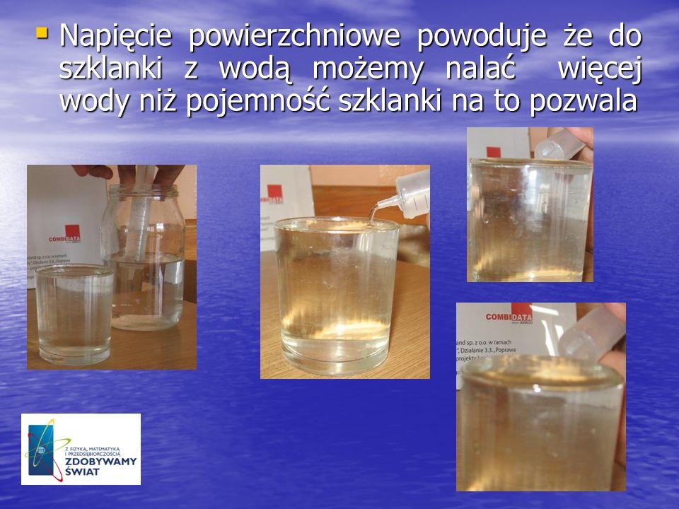 Napięcie powierzchniowe powoduje że do szklanki z wodą możemy nalać więcej wody niż pojemność szklanki na to pozwala