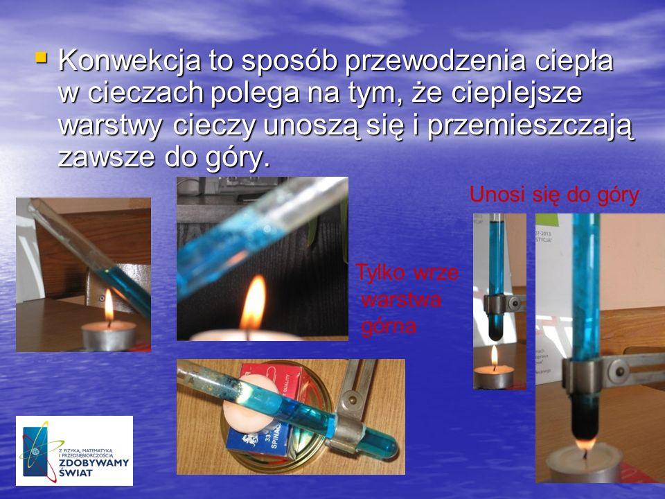 Konwekcja to sposób przewodzenia ciepła w cieczach polega na tym, że cieplejsze warstwy cieczy unoszą się i przemieszczają zawsze do góry.