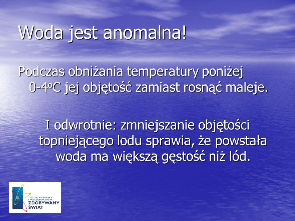 Woda jest anomalna! Podczas obniżania temperatury poniżej 0-4oC jej objętość zamiast rosnąć maleje.