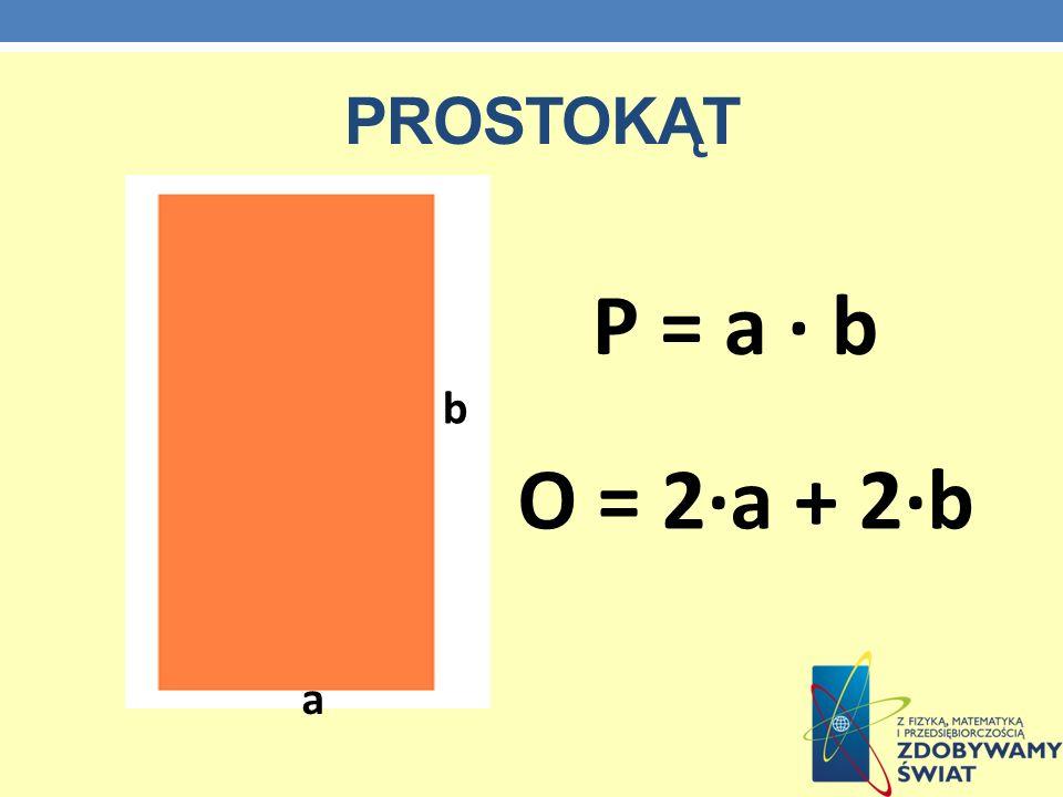 prostokąt P = a · b b O = 2·a + 2·b a