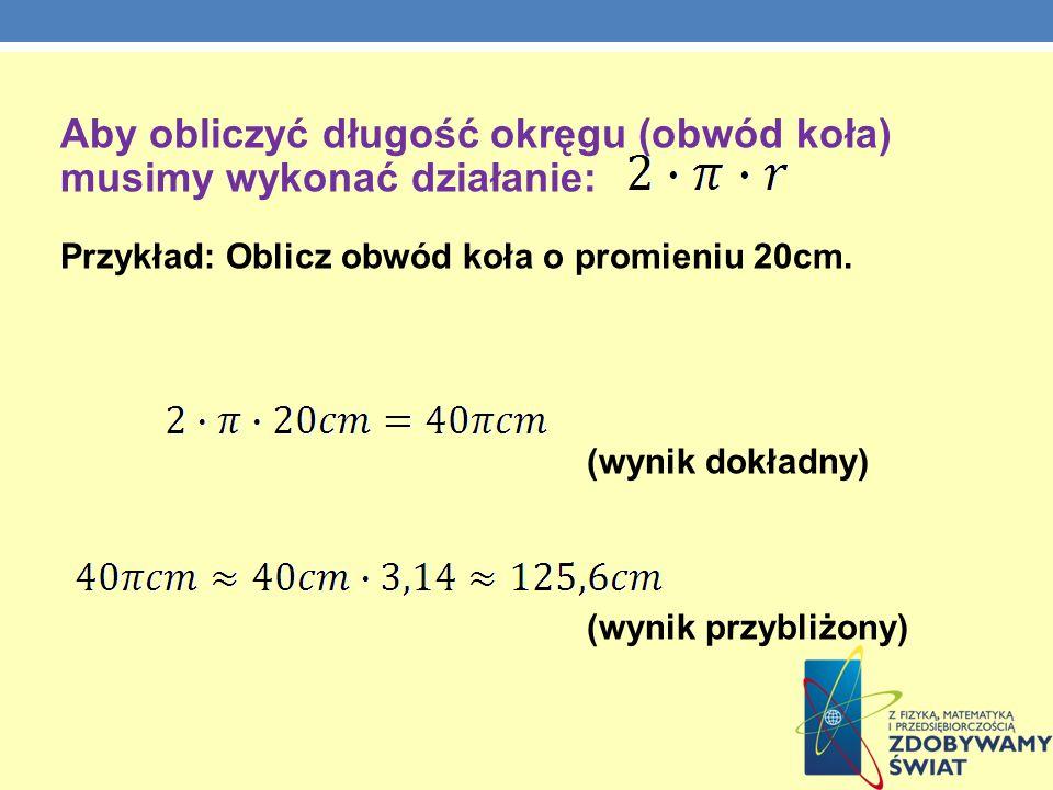 Aby obliczyć długość okręgu (obwód koła) musimy wykonać działanie: Przykład: Oblicz obwód koła o promieniu 20cm.