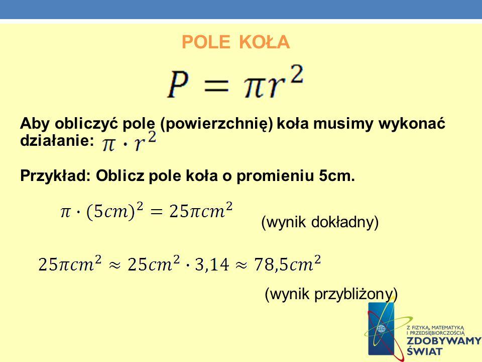Pole kołaAby obliczyć pole (powierzchnię) koła musimy wykonać działanie: Przykład: Oblicz pole koła o promieniu 5cm.
