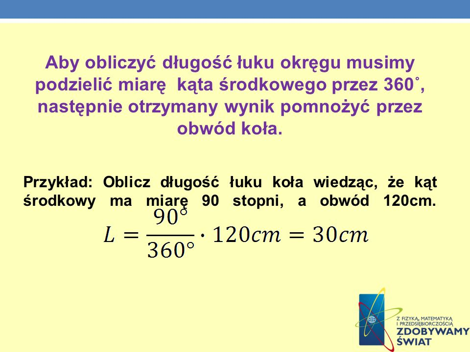 Aby obliczyć długość łuku okręgu musimy podzielić miarę kąta środkowego przez 360˚, następnie otrzymany wynik pomnożyć przez obwód koła.