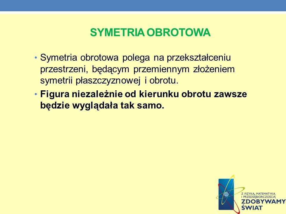 Symetria obrotowaSymetria obrotowa polega na przekształceniu przestrzeni, będącym przemiennym złożeniem symetrii płaszczyznowej i obrotu.