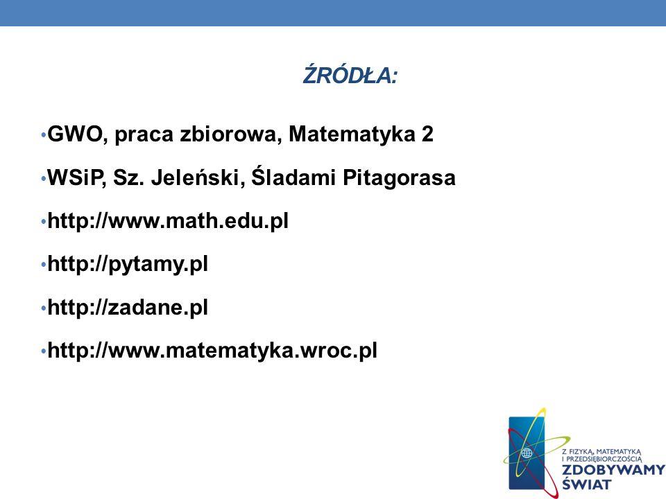 Źródła: GWO, praca zbiorowa, Matematyka 2. WSiP, Sz. Jeleński, Śladami Pitagorasa. http://www.math.edu.pl.
