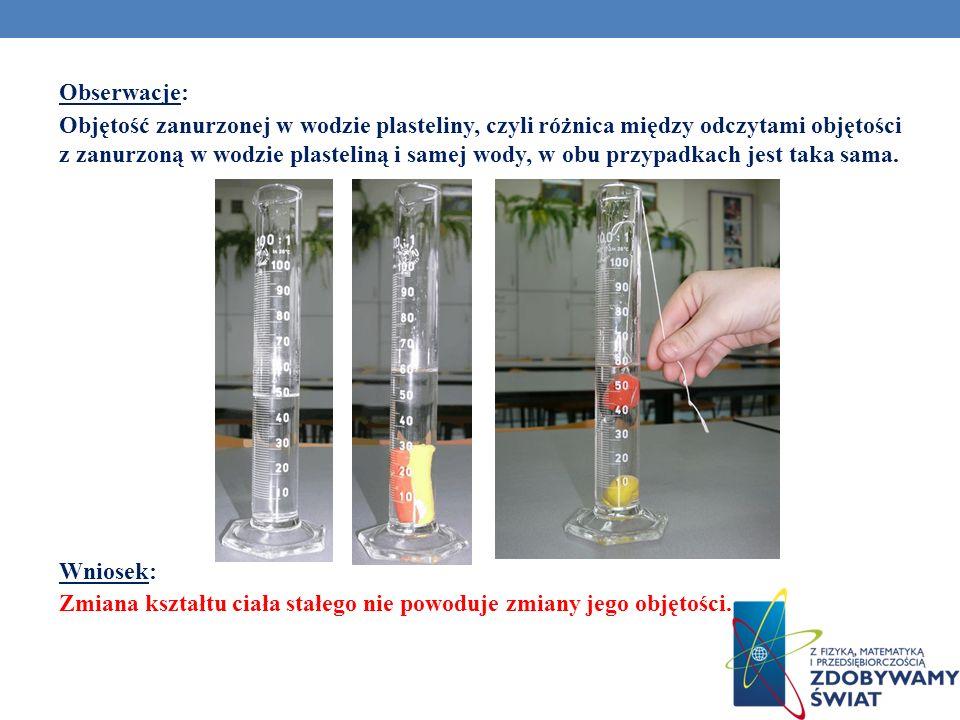 Obserwacje: Objętość zanurzonej w wodzie plasteliny, czyli różnica między odczytami objętości z zanurzoną w wodzie plasteliną i samej wody, w obu przypadkach jest taka sama.