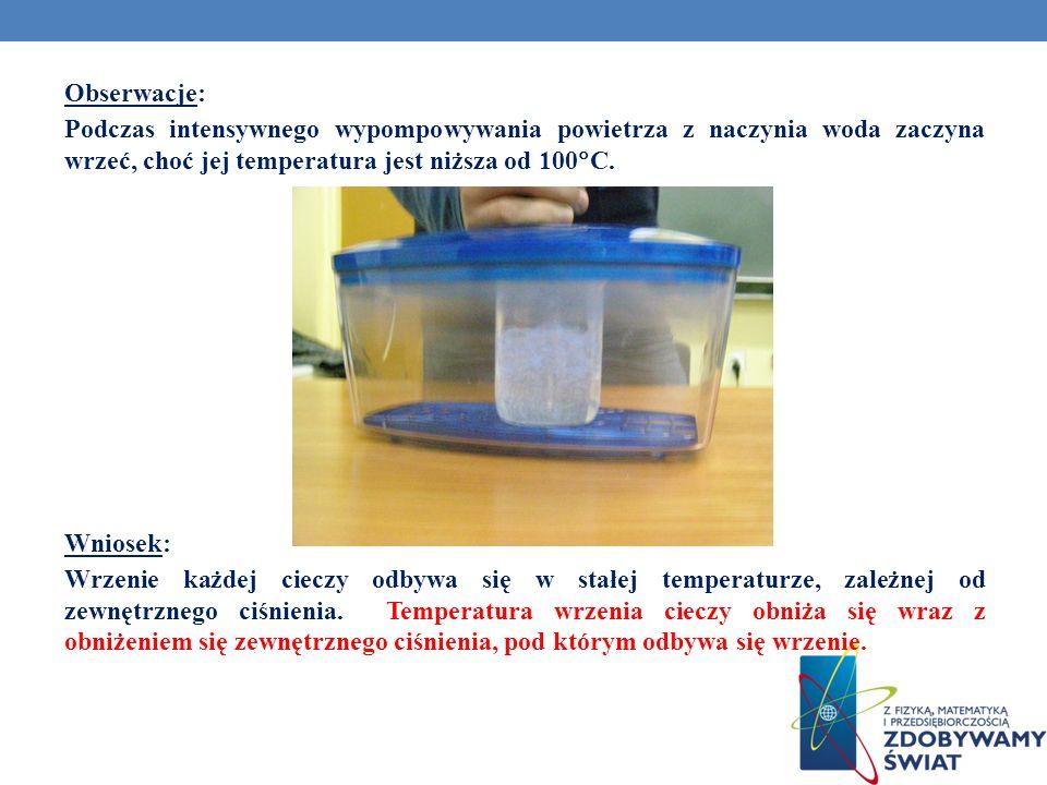 Obserwacje: Podczas intensywnego wypompowywania powietrza z naczynia woda zaczyna wrzeć, choć jej temperatura jest niższa od 100C.