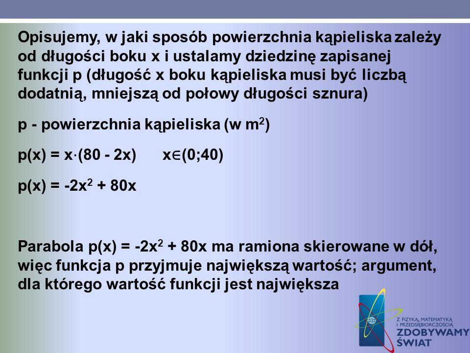 Opisujemy, w jaki sposób powierzchnia kąpieliska zależy od długości boku x i ustalamy dziedzinę zapisanej funkcji p (długość x boku kąpieliska musi być liczbą dodatnią, mniejszą od połowy długości sznura) p - powierzchnia kąpieliska (w m2) p(x) = x⋅(80 - 2x) x∈(0;40) p(x) = -2x2 + 80x Parabola p(x) = -2x2 + 80x ma ramiona skierowane w dół, więc funkcja p przyjmuje największą wartość; argument, dla którego wartość funkcji jest największa