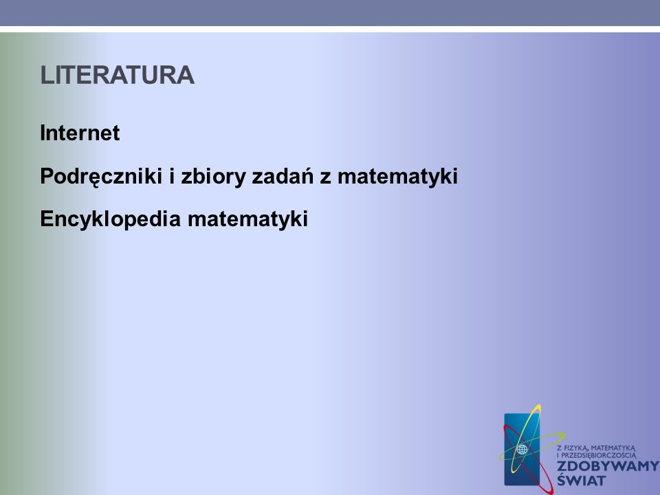 literatura Internet Podręczniki i zbiory zadań z matematyki Encyklopedia matematyki