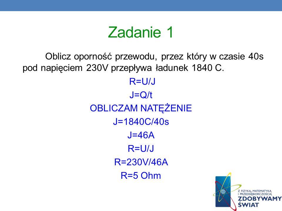 Zadanie 1 Oblicz oporność przewodu, przez który w czasie 40s pod napięciem 230V przepływa ładunek 1840 C.