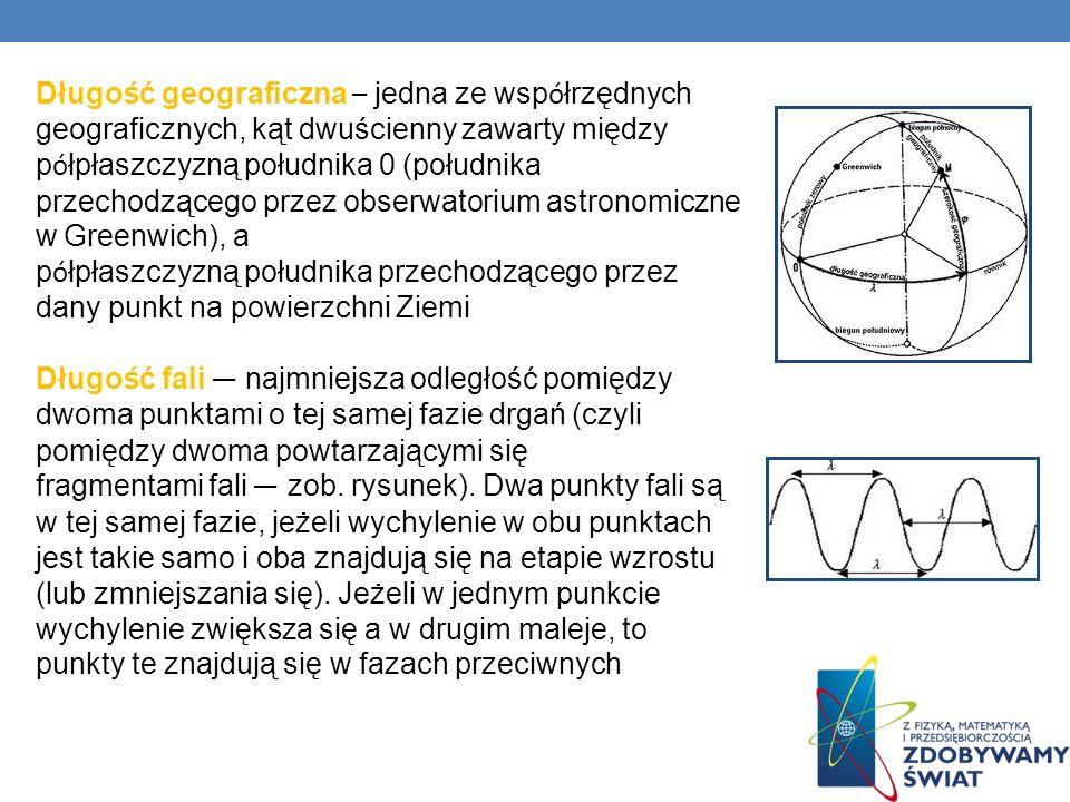 Długość geograficzna – jedna ze współrzędnych geograficznych, kąt dwuścienny zawarty między półpłaszczyzną południka 0 (południka przechodzącego przez obserwatorium astronomiczne w Greenwich), a półpłaszczyzną południka przechodzącego przez dany punkt na powierzchni Ziemi