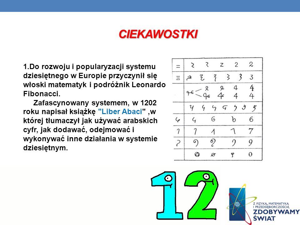 ciekawostki 1.Do rozwoju i popularyzacji systemu dziesiętnego w Europie przyczynił się włoski matematyk i podróżnik Leonardo Fibonacci.