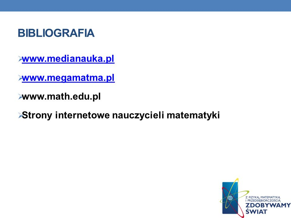 Bibliografia www.medianauka.pl www.megamatma.pl www.math.edu.pl
