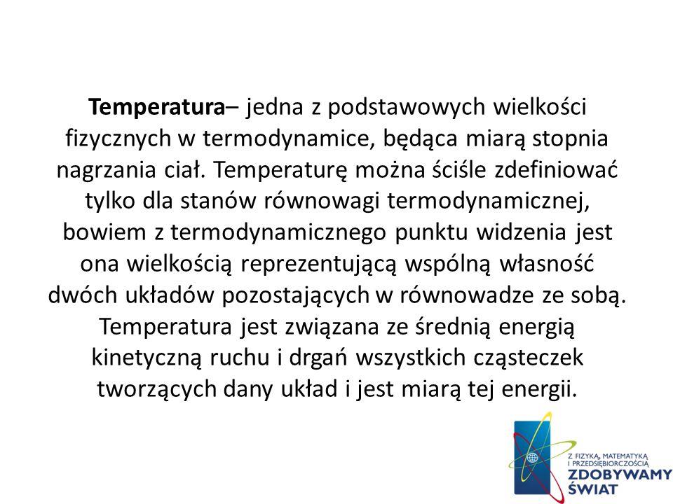 Temperatura– jedna z podstawowych wielkości fizycznych w termodynamice, będąca miarą stopnia nagrzania ciał.