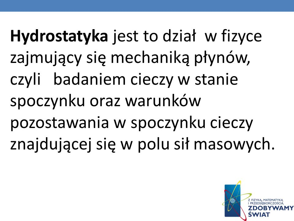 Hydrostatyka jest to dział w fizyce zajmujący się mechaniką płynów, czyli badaniem cieczy w stanie spoczynku oraz warunków pozostawania w spoczynku cieczy znajdującej się w polu sił masowych.