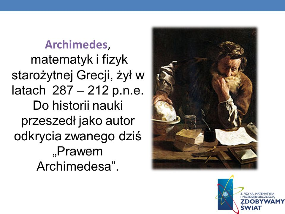 Archimedes,matematyk i fizyk starożytnej Grecji, żył w latach 287 – 212 p.n.e. Do historii nauki przeszedł jako autor odkrycia zwanego dziś.