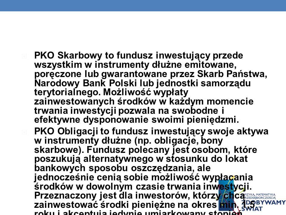 PKO Skarbowy to fundusz inwestujący przede wszystkim w instrumenty dłużne emitowane, poręczone lub gwarantowane przez Skarb Państwa, Narodowy Bank Polski lub jednostki samorządu terytorialnego. Możliwość wypłaty zainwestowanych środków w każdym momencie trwania inwestycji pozwala na swobodne i efektywne dysponowanie swoimi pieniędzmi.