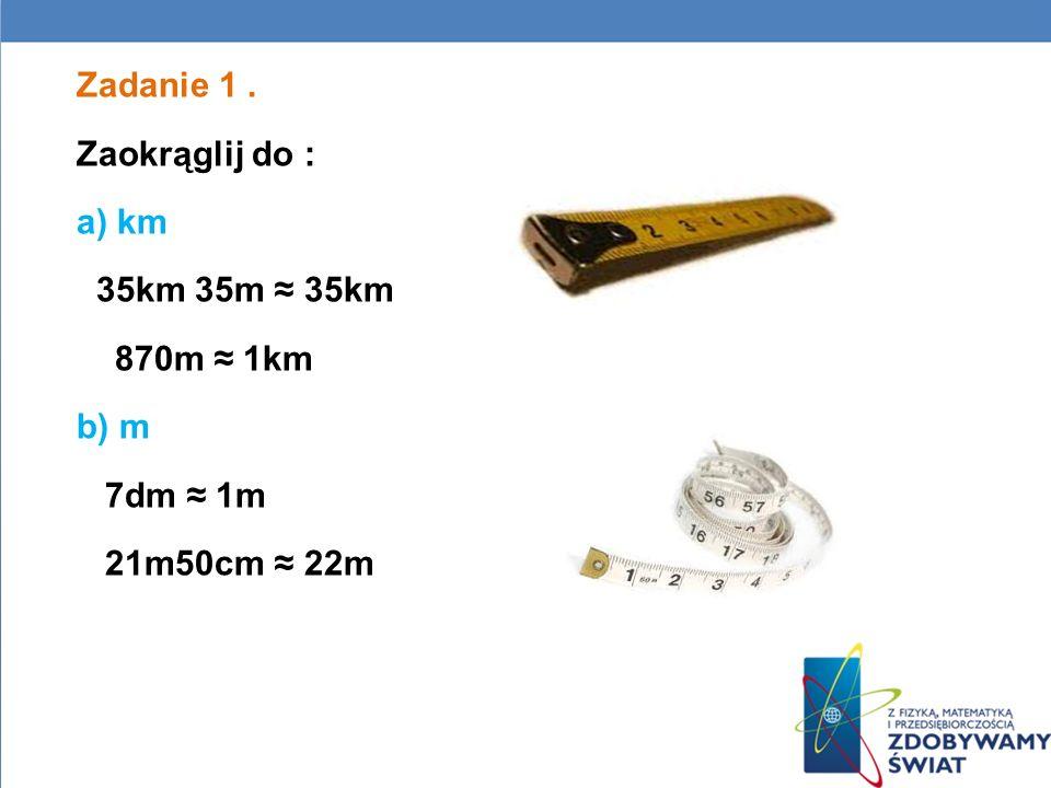Zadanie 1 . Zaokrąglij do : a) km 35km 35m ≈ 35km 870m ≈ 1km b) m 7dm ≈ 1m 21m50cm ≈ 22m