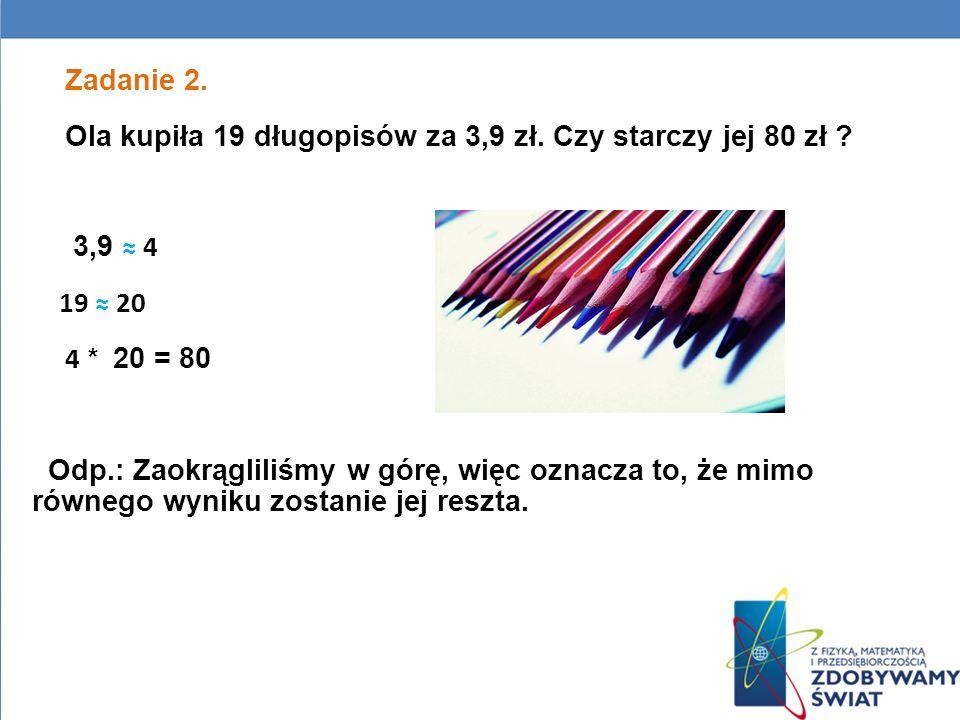 Zadanie 2. Ola kupiła 19 długopisów za 3,9 zł. Czy starczy jej 80 zł