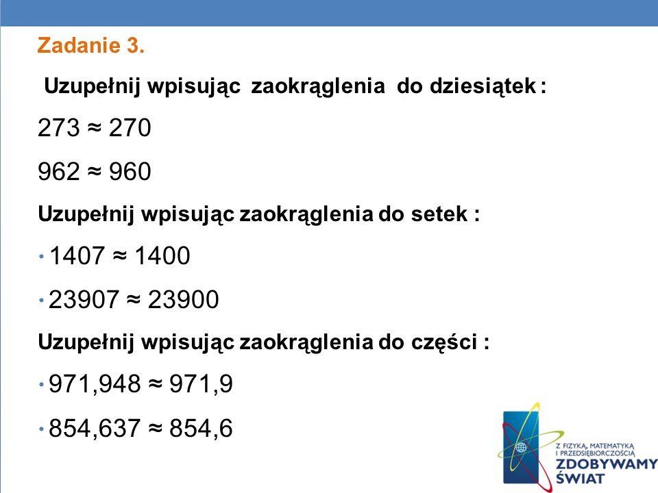 Zadanie 3. Uzupełnij wpisując zaokrąglenia do dziesiątek : 273 ≈ 270. 962 ≈ 960. Uzupełnij wpisując zaokrąglenia do setek :