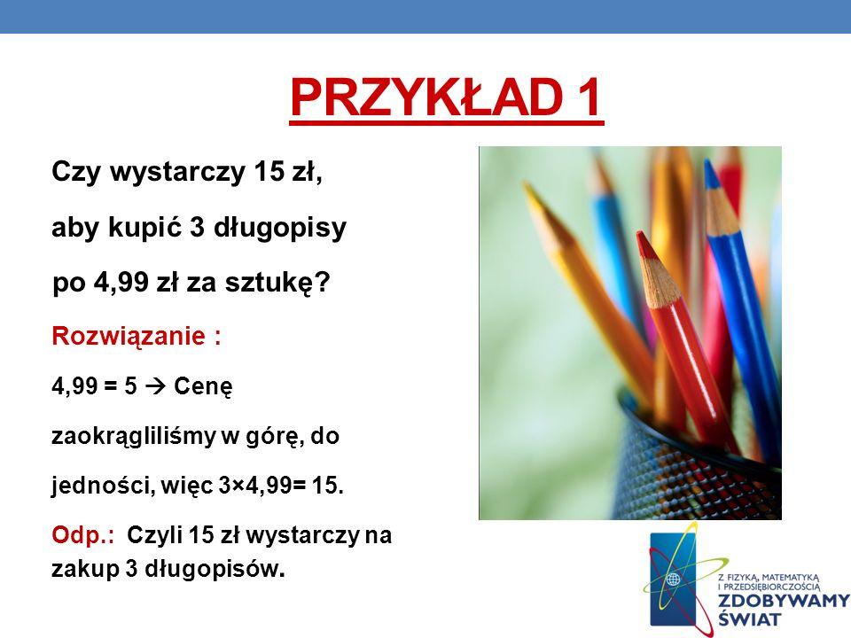 Przykład 1 Czy wystarczy 15 zł, aby kupić 3 długopisy Rozwiązanie :