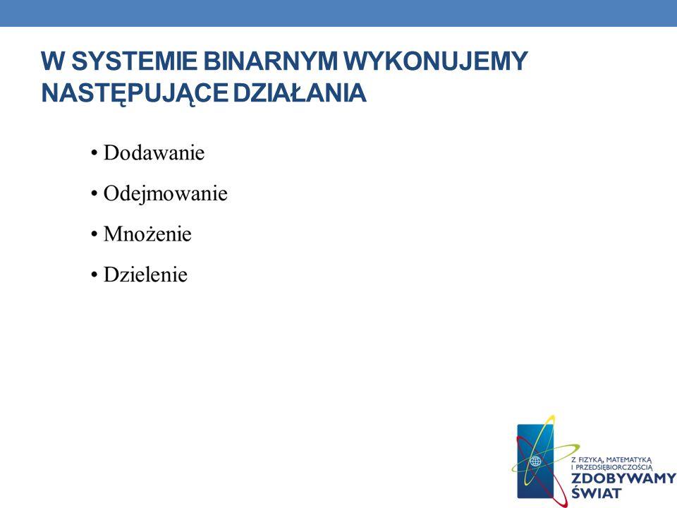 W systemie binarnym wykonujemy następujące działania