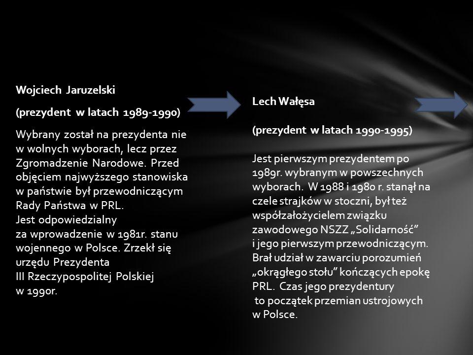 Wojciech Jaruzelski (prezydent w latach 1989-1990) Wybrany został na prezydenta nie w wolnych wyborach, lecz przez Zgromadzenie Narodowe. Przed objęciem najwyższego stanowiska w państwie był przewodniczącym Rady Państwa w PRL. Jest odpowiedzialny za wprowadzenie w 1981r. stanu wojennego w Polsce. Zrzekł się urzędu Prezydenta III Rzeczypospolitej Polskiej w 1990r.
