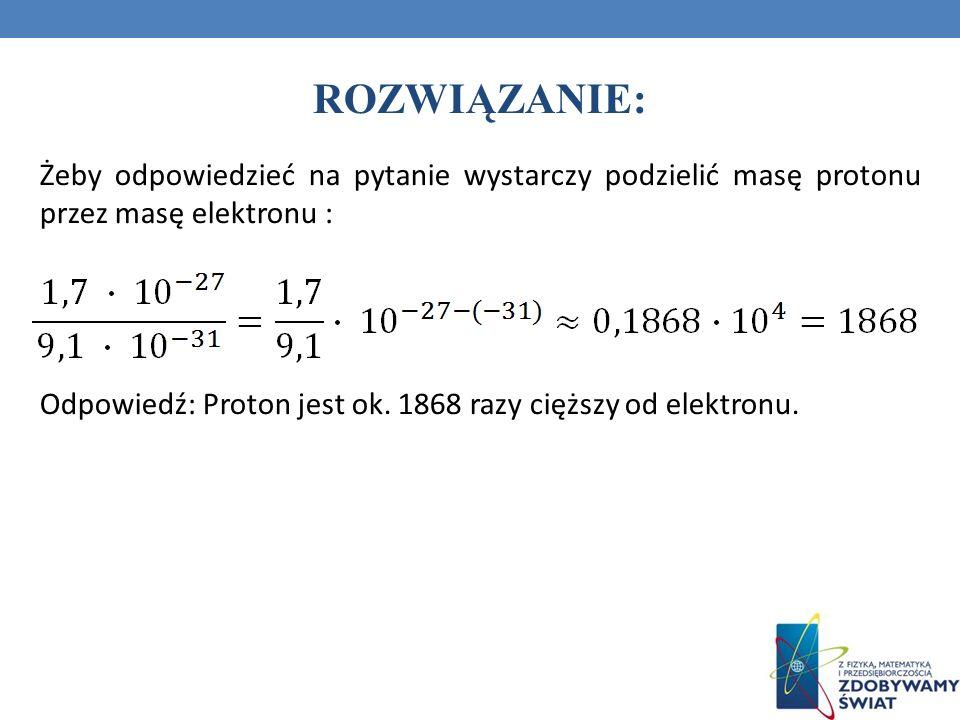 ROZWIĄZANIE: Żeby odpowiedzieć na pytanie wystarczy podzielić masę protonu przez masę elektronu :