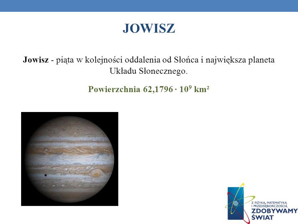 JOWISZ Jowisz - piąta w kolejności oddalenia od Słońca i największa planeta Układu Słonecznego. Powierzchnia 62,1796 ∙ 109 km².