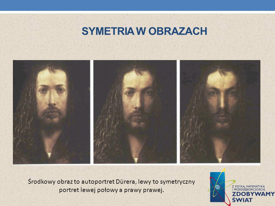 Symetria w obrazach Środkowy obraz to autoportret Dürera, lewy to symetryczny portret lewej połowy a prawy prawej.