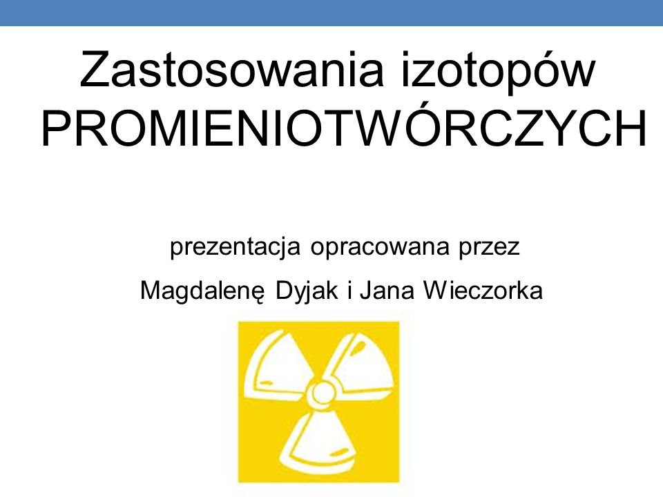 Zastosowania izotopów PROMIENIOTWÓRCZYCH prezentacja opracowana przez