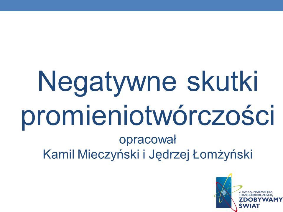 Negatywne skutki promieniotwórczości opracował Kamil Mieczyński i Jędrzej Łomżyński