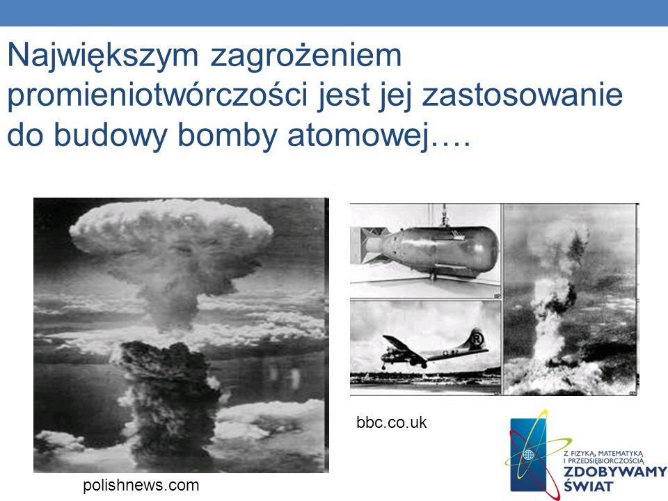 Największym zagrożeniem promieniotwórczości jest jej zastosowanie do budowy bomby atomowej….