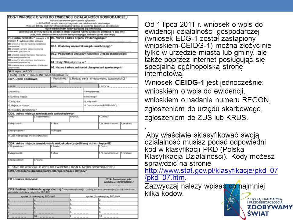 Od 1 lipca 2011 r. wniosek o wpis do ewidencji działalności gospodarczej (wniosek EDG-1 został zastąpiony wnioskiem-CEIDG-1) można złożyć nie tylko w urzędzie miasta lub gminy, ale także poprzez internet posługując się specjalną ogólnopolską stronę internetową.