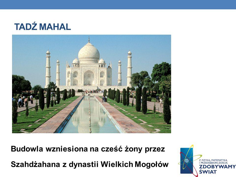 Tadź mahal Budowla wzniesiona na cześć żony przez Szahdżahana z dynastii Wielkich Mogołów