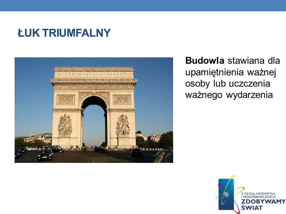 Łuk triumfalny Budowla stawiana dla upamiętnienia ważnej osoby lub uczczenia ważnego wydarzenia