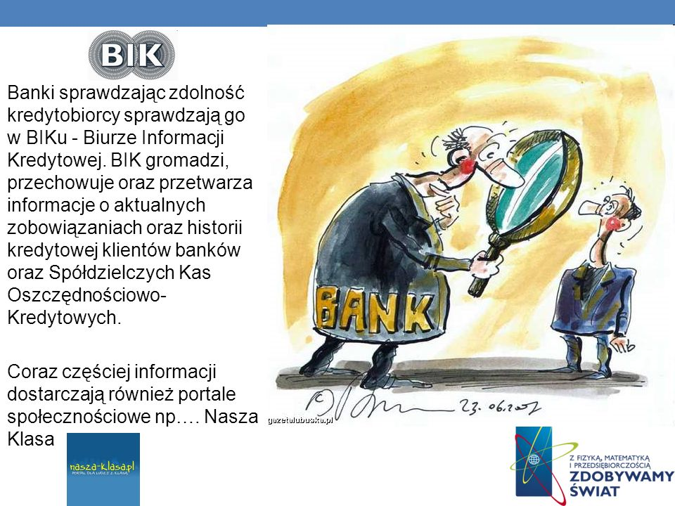 Banki sprawdzając zdolność kredytobiorcy sprawdzają go w BIKu - Biurze Informacji Kredytowej. BIK gromadzi, przechowuje oraz przetwarza informacje o aktualnych zobowiązaniach oraz historii kredytowej klientów banków oraz Spółdzielczych Kas Oszczędnościowo-Kredytowych.