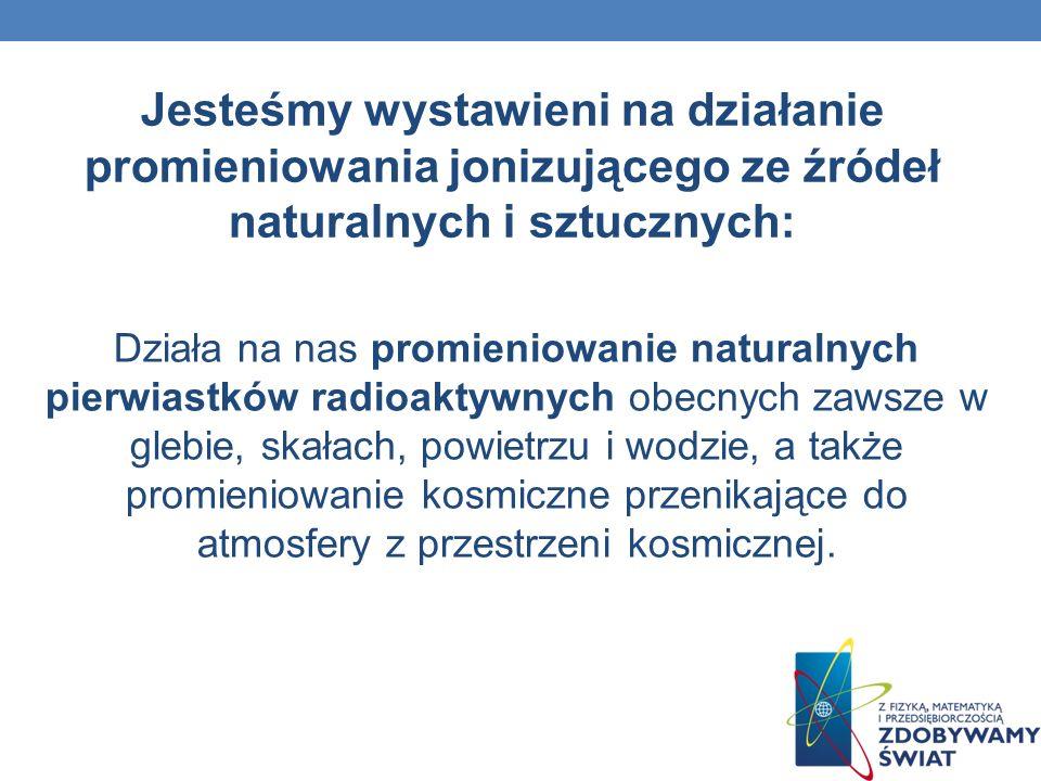 Jesteśmy wystawieni na działanie promieniowania jonizującego ze źródeł naturalnych i sztucznych:
