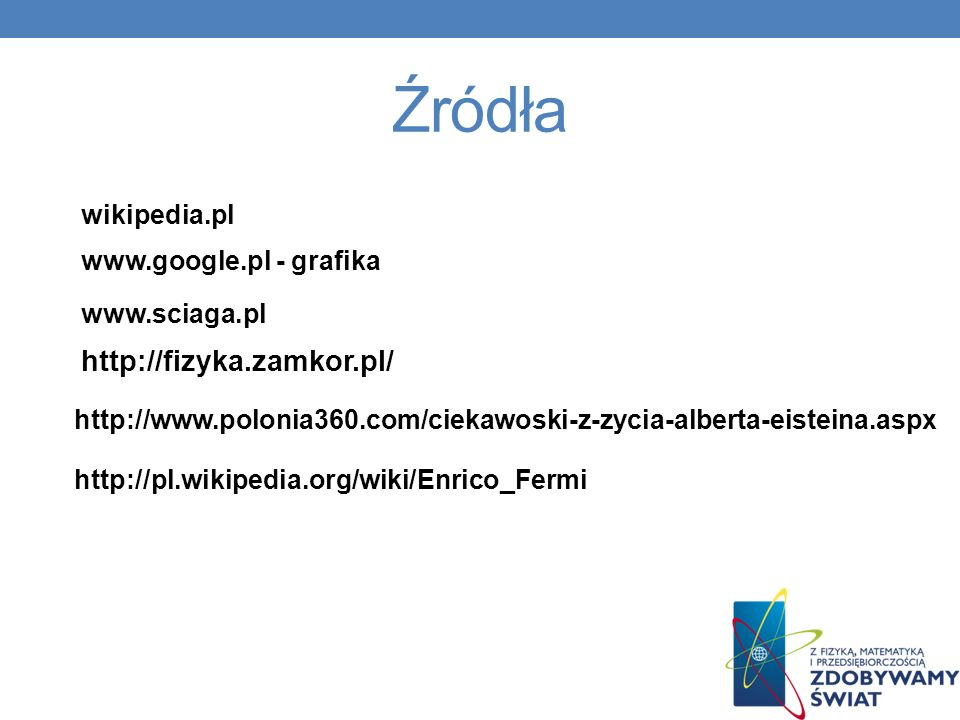 Źródła http://fizyka.zamkor.pl/ wikipedia.pl www.google.pl - grafika