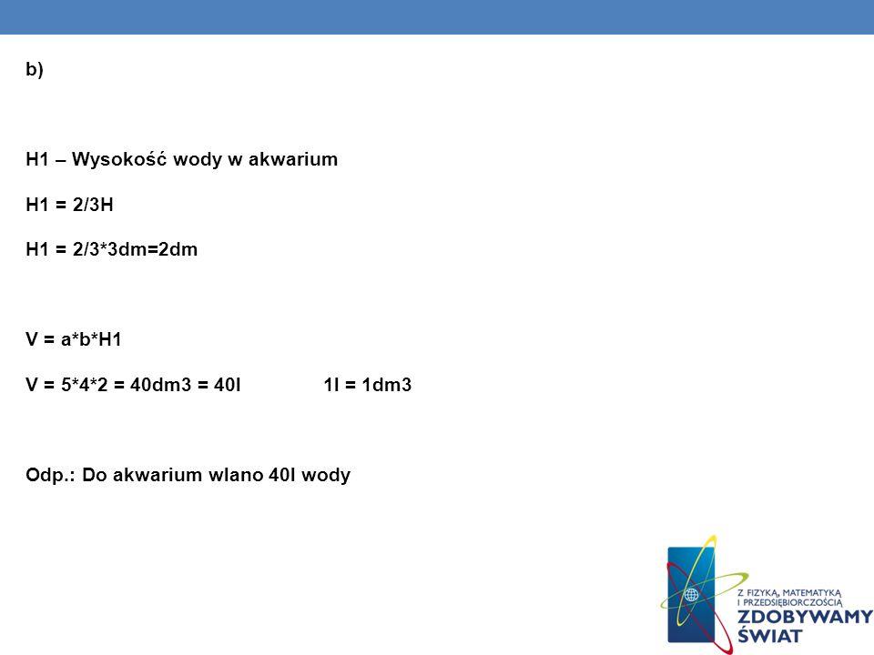 b) H1 – Wysokość wody w akwarium H1 = 2/3H H1 = 2/3. 3dm=2dm V = a. b