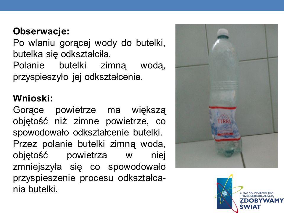 Obserwacje:Po wlaniu gorącej wody do butelki, butelka się odkształciła. Polanie butelki zimną wodą, przyspieszyło jej odkształcenie.