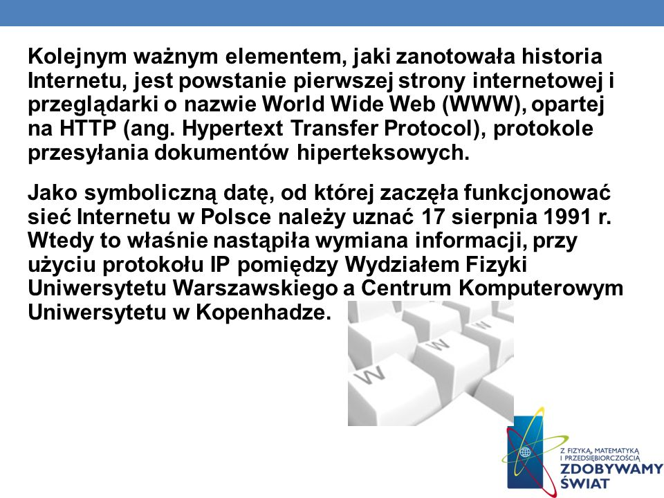 Kolejnym ważnym elementem, jaki zanotowała historia Internetu, jest powstanie pierwszej strony internetowej i przeglądarki o nazwie World Wide Web (WWW), opartej na HTTP (ang.