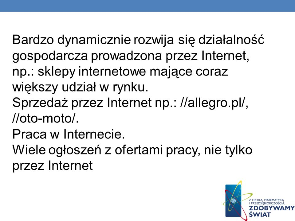 Bardzo dynamicznie rozwija się działalność gospodarcza prowadzona przez Internet, np.: sklepy internetowe mające coraz większy udział w rynku.