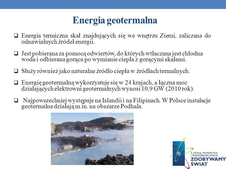 Energia geotermalna Energia termiczna skał znajdujących się we wnętrzu Ziemi, zaliczana do odnawialnych źródeł energii.