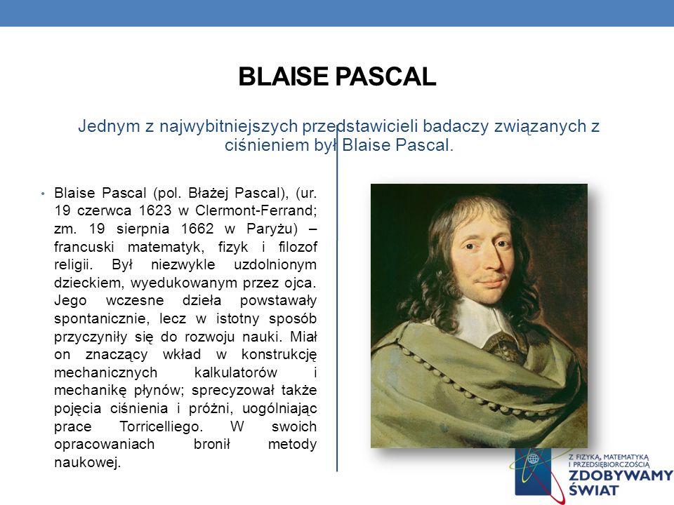 Blaise Pascal Jednym z najwybitniejszych przedstawicieli badaczy związanych z ciśnieniem był Blaise Pascal.