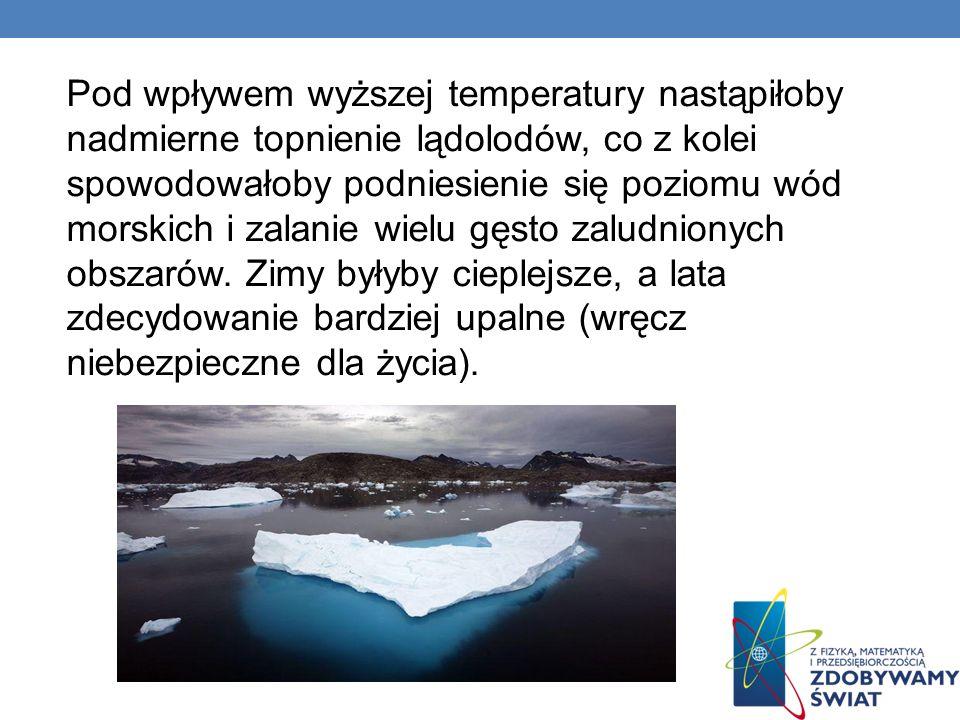 Pod wpływem wyższej temperatury nastąpiłoby nadmierne topnienie lądolodów, co z kolei spowodowałoby podniesienie się poziomu wód morskich i zalanie wielu gęsto zaludnionych obszarów.
