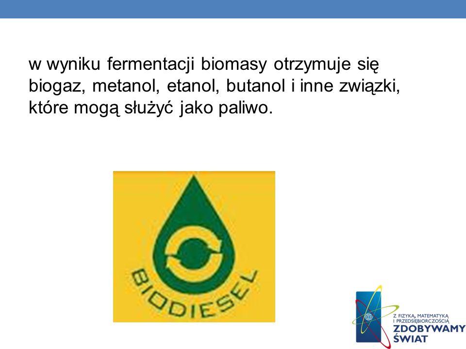 w wyniku fermentacji biomasy otrzymuje się biogaz, metanol, etanol, butanol i inne związki, które mogą służyć jako paliwo.