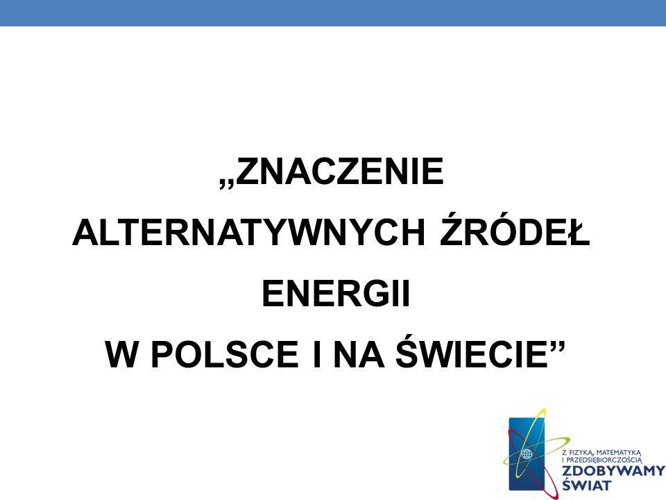 """""""ZNACZENIE ALTERNATYWNYCH ŹRÓDEŁ ENERGII W POLSCE I NA ŚWIECIE"""