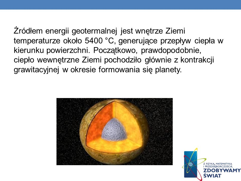Źródłem energii geotermalnej jest wnętrze Ziemi temperaturze około 5400 °C, generujące przepływ ciepła w kierunku powierzchni.