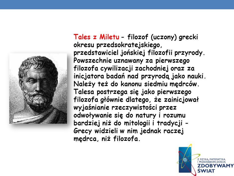 Tales z Miletu - filozof (uczony) grecki okresu przedsokratejskiego, przedstawiciel jońskiej filozofii przyrody.